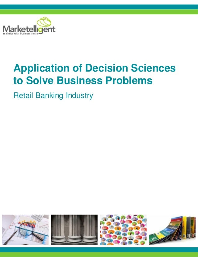 Application of Decision Sciences to Solve Business Problems Retail Banking Industry