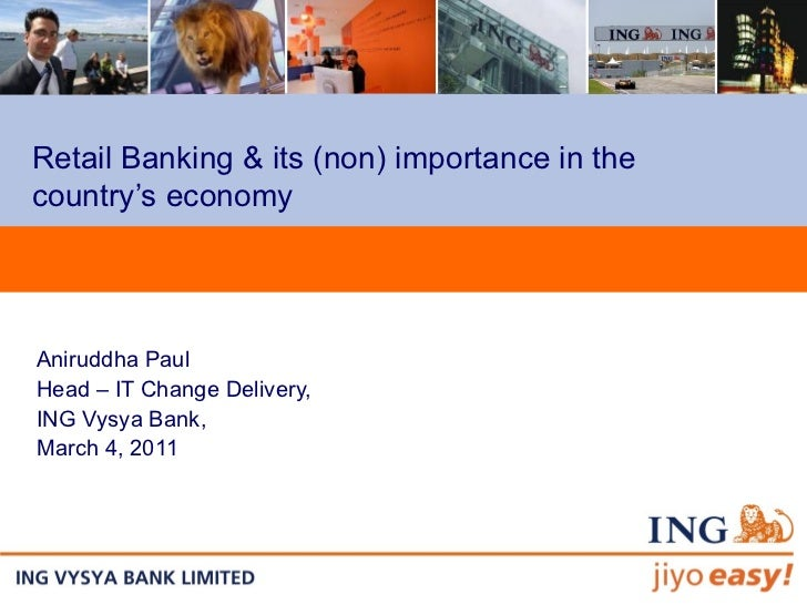 Retail Banking & its (non) importance in the country's economy Aniruddha Paul Head – IT Change Delivery, ING Vysya Bank,  ...