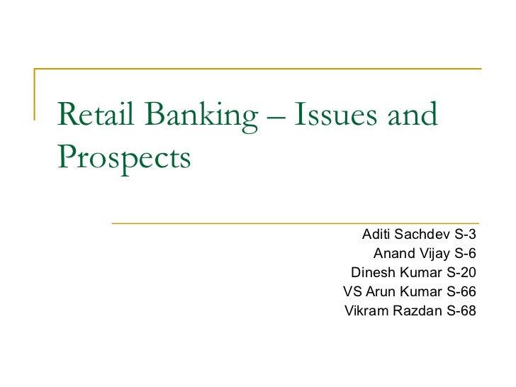 Retail Banking – Issues and Prospects Aditi Sachdev S-3 Anand Vijay S-6 Dinesh Kumar S-20 VS Arun Kumar S-66 Vikram Razdan...