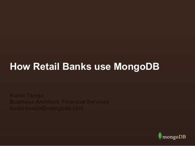 How Retail Banks use MongoDB Kunal Taneja Business Architect, Financial Services kunal.taneja@mongodb.com