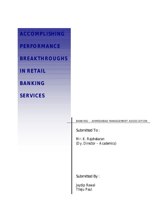 ACCOMPLISHING PERFORMANCE BREAKTHROUGHS IN RETAIL BANKING SERVICES BANKING – AHMEDABAD MANAGEMENT ASSOCIATION Submitted By...