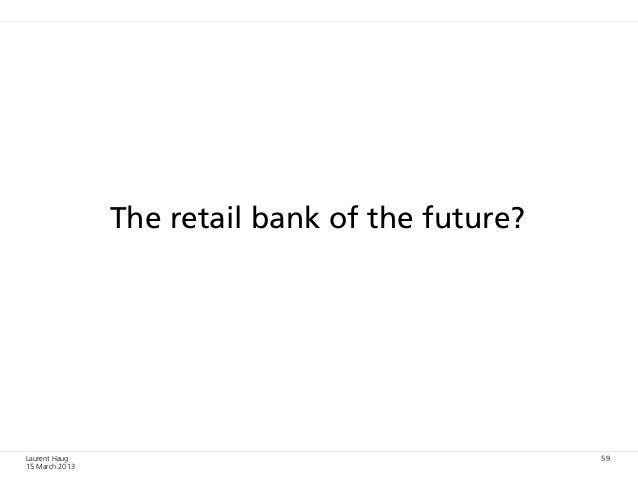 The retail bank of the future?Laurent Haug                                     5915 March 2013