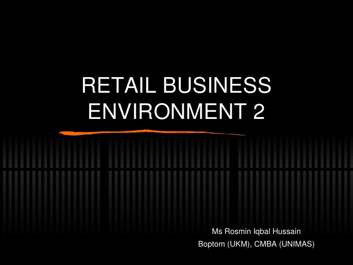 RETAIL BUSINESS ENVIRONMENT 2 Ms Rosmin Iqbal Hussain Boptom (UKM), CMBA (UNIMAS)
