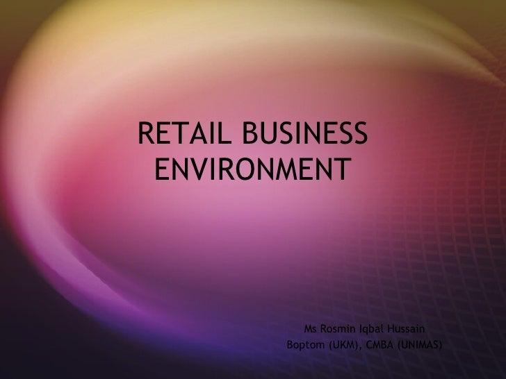 RETAIL BUSINESS ENVIRONMENT Ms Rosmin Iqbal Hussain Boptom (UKM), CMBA (UNIMAS)