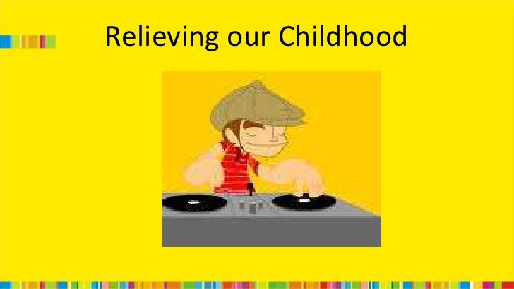 Relieving our Childhood