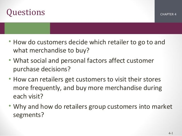 Questions  CHAPTER 2 4 1  • How do customers decide which retailer to go to and what merchandise to buy? • What social and...