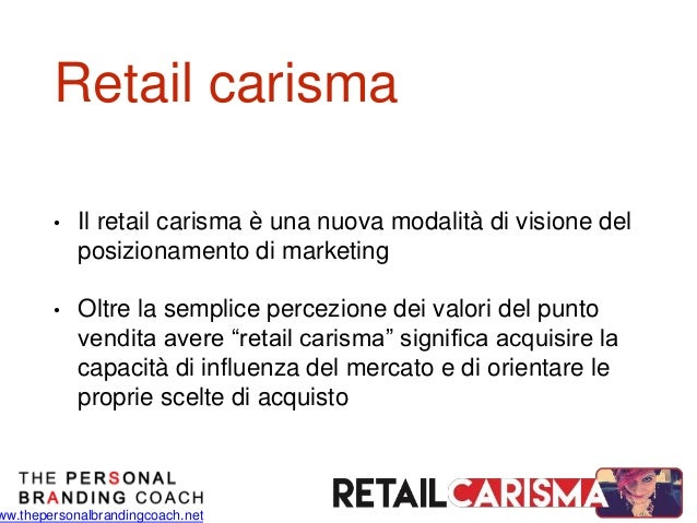 ww.thepersonalbrandingcoach.net Retail carisma • Il retail carisma è una nuova modalità di visione del posizionamento di m...