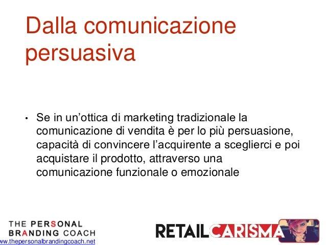 ww.thepersonalbrandingcoach.net Dalla comunicazione persuasiva • Se in un'ottica di marketing tradizionale la comunicazion...