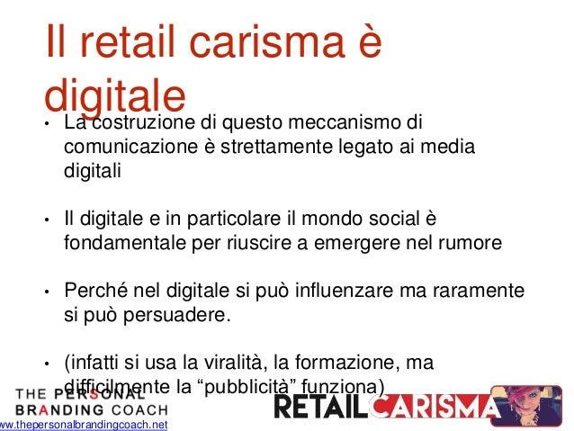 ww.thepersonalbrandingcoach.net Il retail carisma è digitale• La costruzione di questo meccanismo di comunicazione è stret...