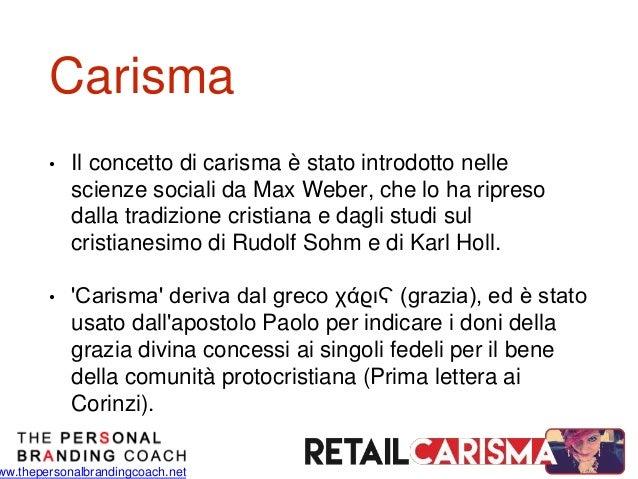 ww.thepersonalbrandingcoach.net Carisma • Il concetto di carisma è stato introdotto nelle scienze sociali da Max Weber, ch...