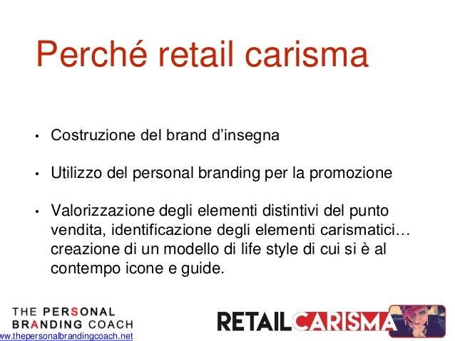 ww.thepersonalbrandingcoach.net Perché retail carisma • Costruzione del brand d'insegna • Utilizzo del personal branding p...