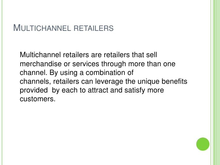 MULTICHANNEL RETAILERS   Multichannel retailers are retailers that sell  merchandise or services through more than one  ch...