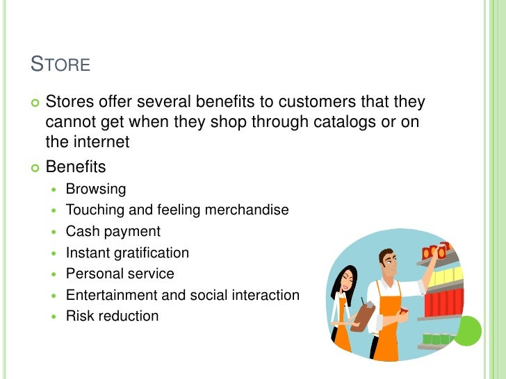 STORE   Stores offer several benefits to customers that they    cannot get when they shop through catalogs or on   the in...