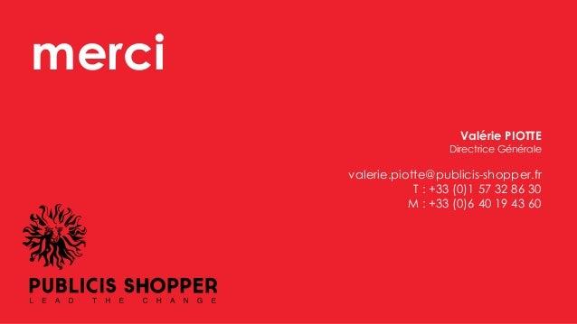 merci Valérie PIOTTE Directrice Générale valerie.piotte@publicis-shopper.fr T : +33 (0)1 57 32 86 30 M : +33 (0)6 40 19 43...