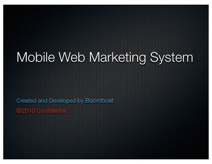Mobile Web Marketing System   Created and Developed by Boomboat ©2010 Confidential