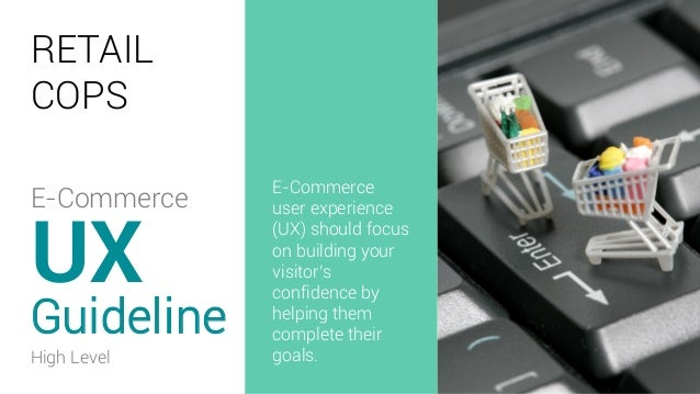 RETAIL COPS Guideline UX E-Commerce user experience (UX) should focus on building your visitor's confidence by helping the...