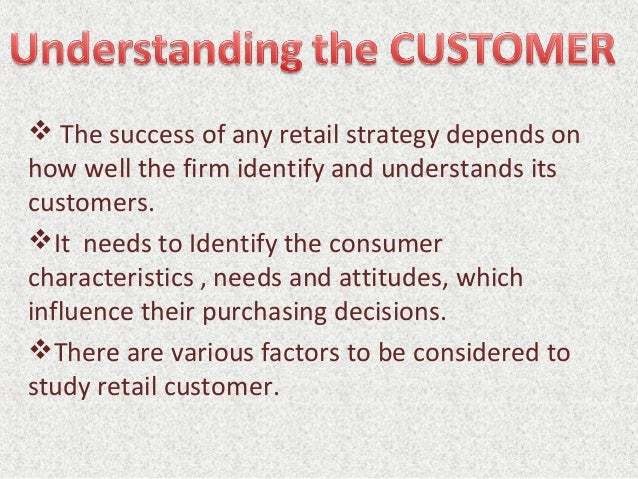  The success of any retail strategy depends on how well the firm identify and understands its customers. It needs to Ide...