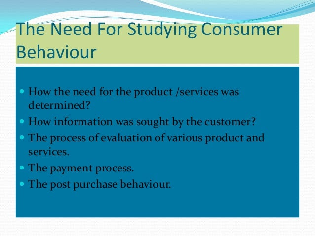The Need For Studying ConsumerBehaviour How the need for the product /services was    determined?   How information was ...