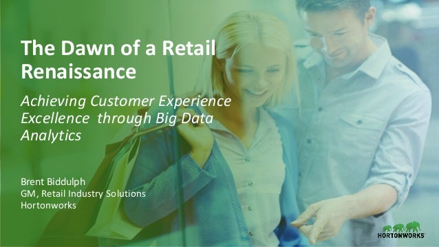 1 © Hortonworks Inc. 2011–2018. All rights reserved The Dawn of a Retail Renaissance Achieving Customer Experience Excelle...