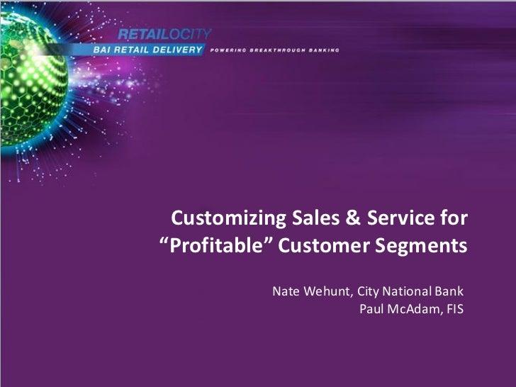 "Customizing Sales & Service for""Profitable"" Customer Segments           Nate Wehunt, City National Bank                   ..."