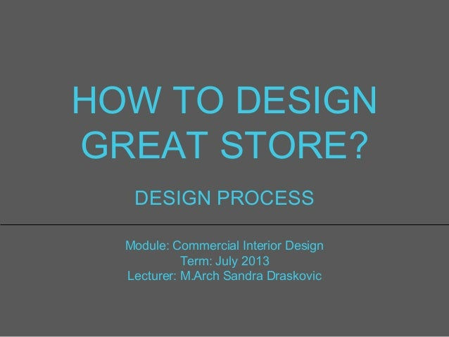 HOW TO DESIGN GREAT STORE? DESIGN PROCESS Module: Commercial Interior Design Term: July 2013 Lecturer: M.Arch Sandra Drask...