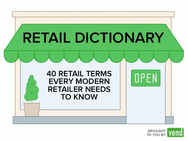RETAIL DICTIONARY  BROUGHT  TO YOU BY  40 RETAIL TERMS  EVERY MODERN  RETAILER NEEDS  TO KNOW