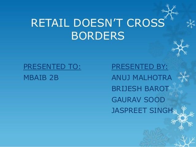 RETAIL DOESN'T CROSS BORDERS PRESENTED TO:  PRESENTED BY:  MBAIB 2B  ANUJ MALHOTRA BRIJESH BAROT GAURAV SOOD JASPREET SING...
