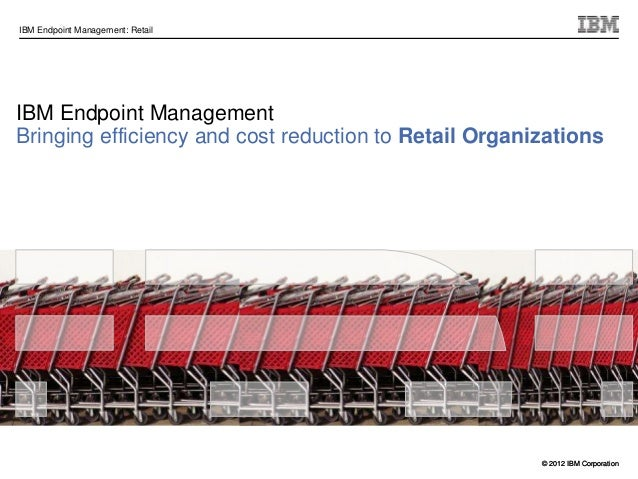 © 2012 IBM CorporationIBM Endpoint Management: Retail© 2012 IBM CorporationIBM Endpoint ManagementBringing efficiency and ...