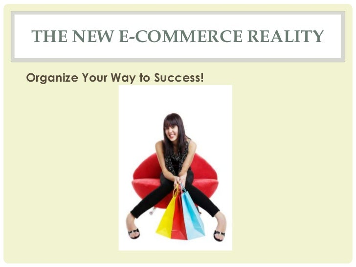 THE NEW E-COMMERCE REALITYOrganize Your Way to Success!