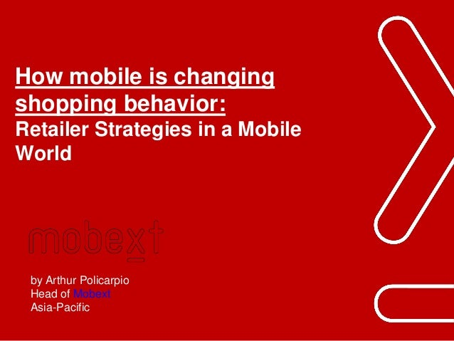 Phuc.Truong@mobext.com How mobile is changing shopping behavior: Retailer Strategies in a Mobile World by Arthur Policarpi...
