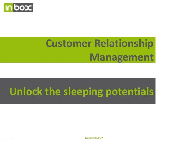 Customer Relationship Management Unlock the sleeping potentials  1  Solution INBOX  14/10/09