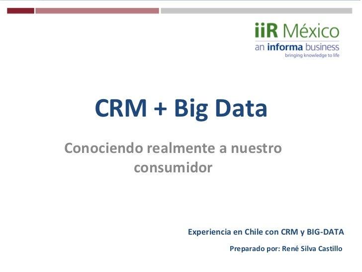 CRM + Big DataConociendo realmente a nuestro         consumidor                 Experiencia en Chile con CRM y BIG-DATA   ...