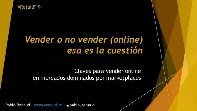 Vender o no vender (online) esa es la cuestión Claves para vender online en mercados dominados por marketplaces Pablo Rena...