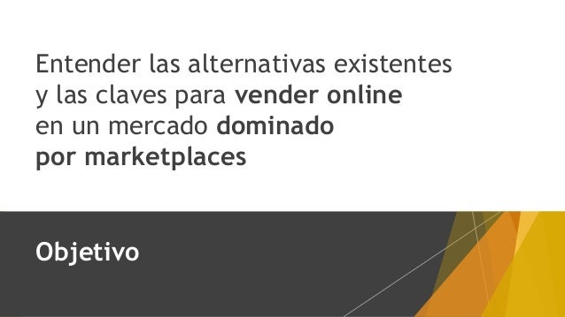 Entender las alternativas existentes y las claves para vender online en un mercado dominado por marketplaces Objetivo