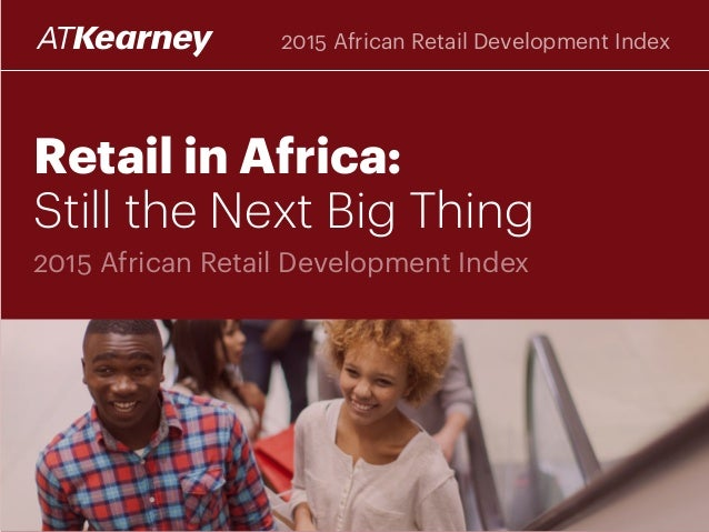 Retail in Africa: Still the Next Big Thing 2015 African Retail Development Index 2015 African Retail Development Index