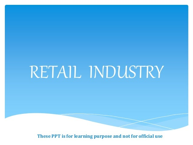 RETAIL INDUSTRY These PPT is for learning purpose and not for official use
