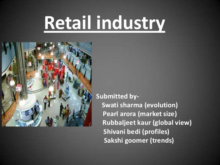 Retail industry      Submitted by-        Swati sharma (evolution)        Pearl arora (market size)        Rubbaljeet kaur...