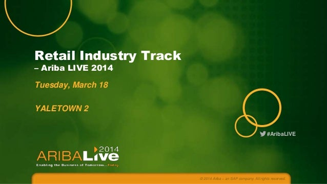 #AribaLIVE Retail Industry Track – Ariba LIVE 2014 Tuesday, March 18 YALETOWN 2 © 2014 Ariba – an SAP company. All rights ...