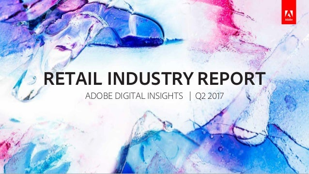 RETAIL INDUSTRY REPORT ADOBE DIGITAL INSIGHTS | Q2 2017