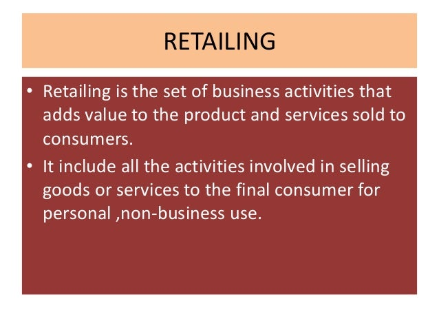 RETAILING• Retailing is the set of business activities that  adds value to the product and services sold to  consumers.• I...