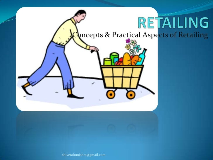 RETAILING<br />Concepts & Practical Aspects of Retailing<br />shivendumishra@gmail.com<br />