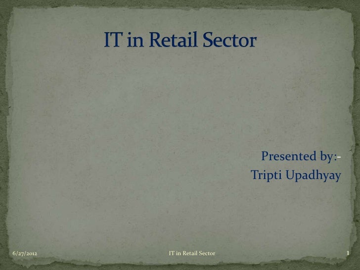 Presented by:-                                  Tripti Upadhyay6/27/2012   IT in Retail Sector                      1