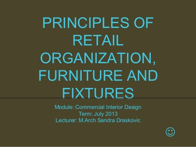 PRINCIPLES OF RETAIL ORGANIZATION, FURNITURE AND FIXTURES Module: Commercial Interior Design Term: July 2013 Lecturer: M.A...