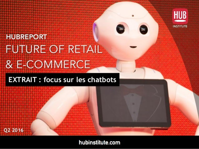 HUBREPORT FUTURE OF RETAIL  & E-COMMERCE Q2 2016 EXTRAIT : focus sur les chatbots