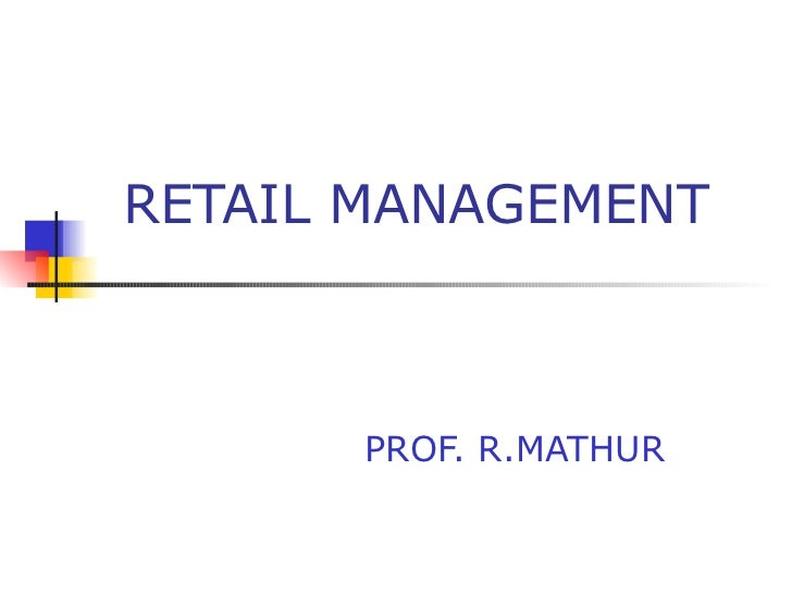 RETAIL MANAGEMENT PROF. R.MATHUR