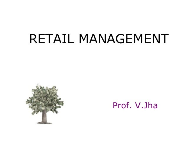 RETAIL MANAGEMENT          Prof. V.Jha