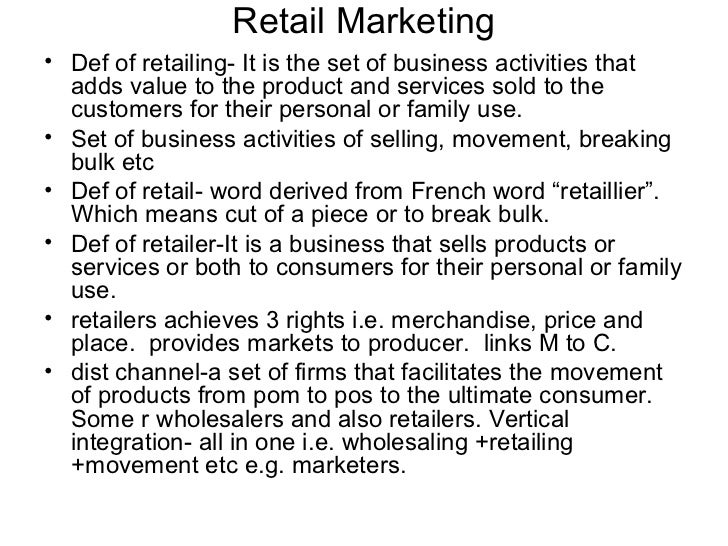 Retail Marketing• Def of retailing- It is the set of business activities that  adds value to the product and services sold...