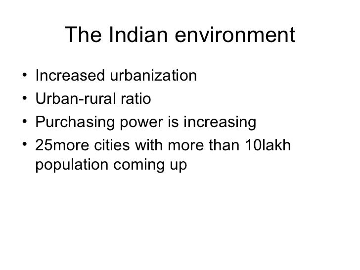 The Indian environment•   Increased urbanization•   Urban-rural ratio•   Purchasing power is increasing•   25more cities w...