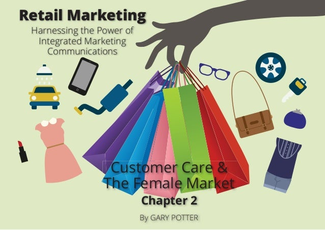 Customer Care & The Female Market Chapter 2 By GARY POTTER Retail Marketing Harnessing the Power of Integrated Marketing C...