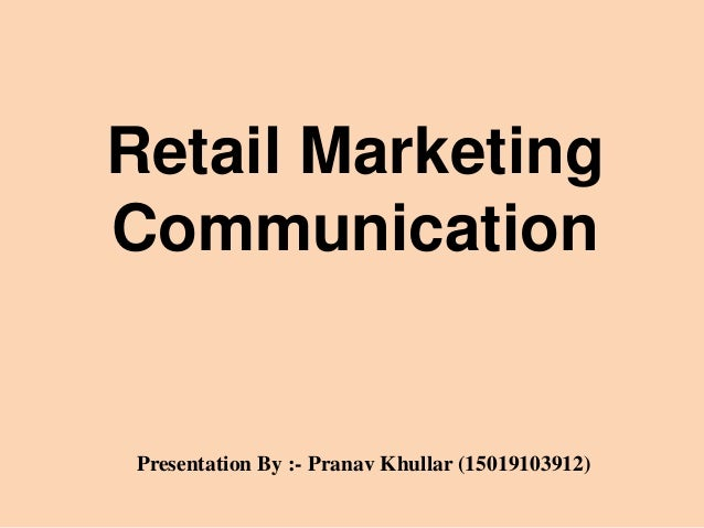 Retail Marketing Communication Presentation By :- Pranav Khullar (15019103912)